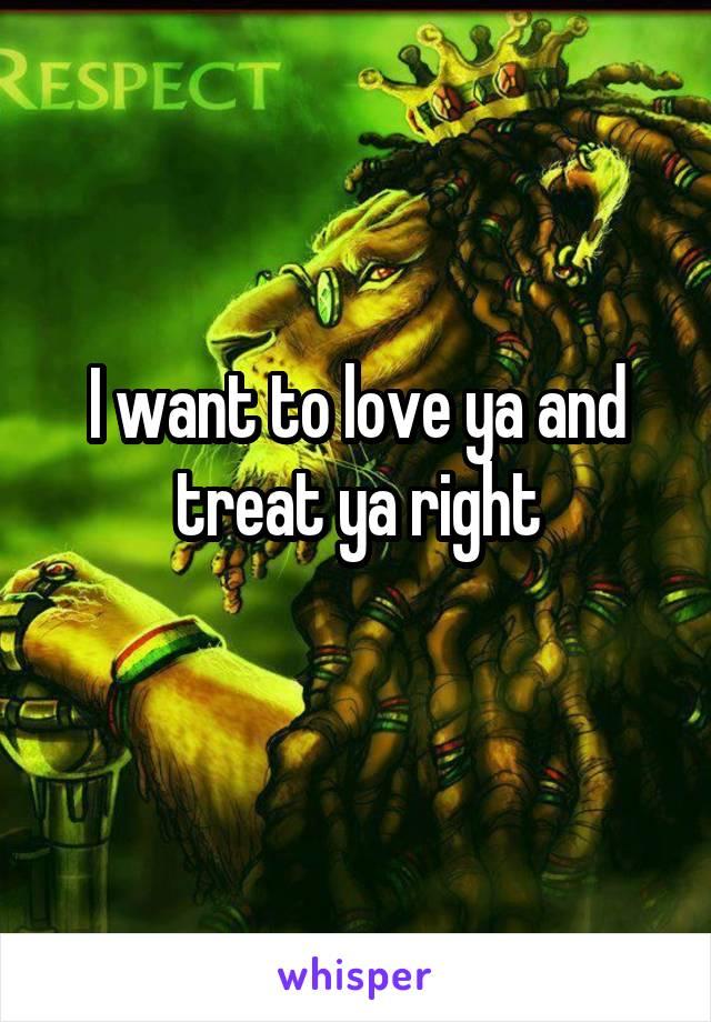 I want to love ya and treat ya right