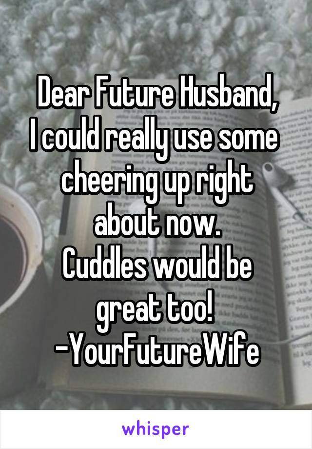 Dear Future Husband, I could really use some  cheering up right about now. Cuddles would be great too!  -YourFutureWife