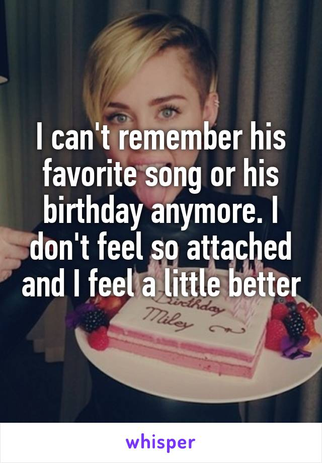 I can't remember his favorite song or his birthday anymore. I don't feel so attached and I feel a little better