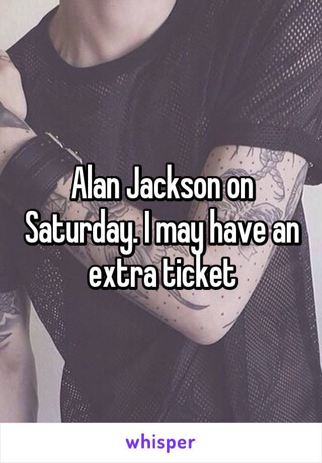 Alan Jackson on Saturday. I may have an extra ticket