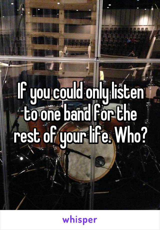 If you could only listen to one band for the rest of your life. Who?