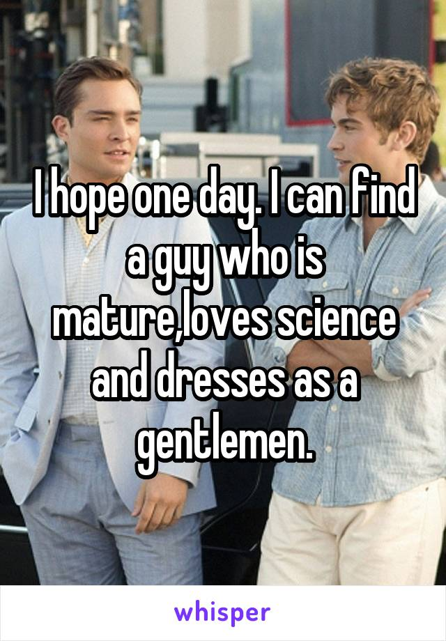 I hope one day. I can find a guy who is mature,loves science and dresses as a gentlemen.