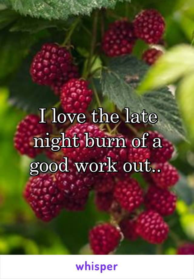 I love the late night burn of a good work out..