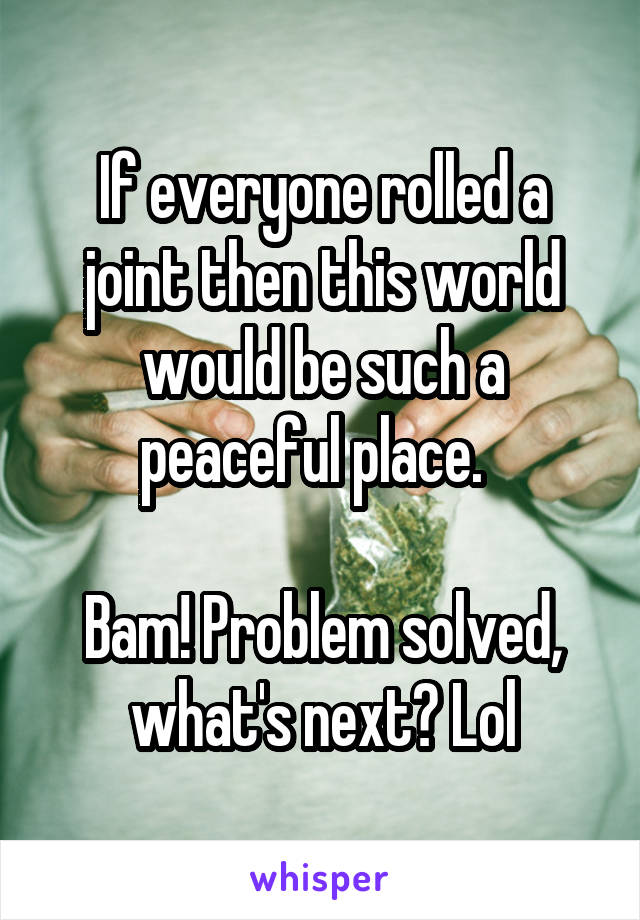 If everyone rolled a joint then this world would be such a peaceful place.    Bam! Problem solved, what's next? Lol