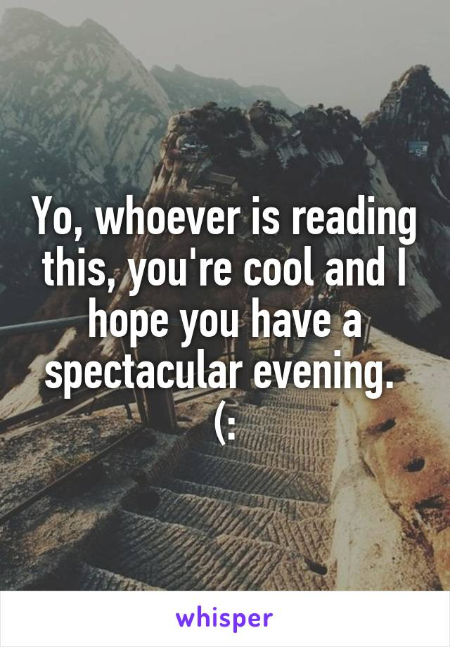 Yo, whoever is reading this, you're cool and I hope you have a spectacular evening.  (: