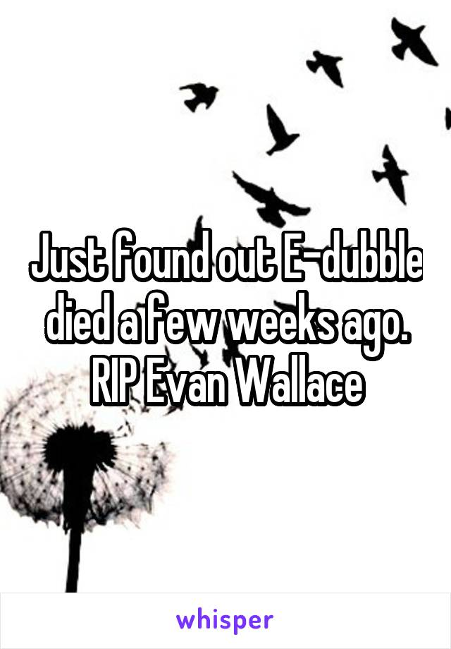 Just found out E-dubble died a few weeks ago. RIP Evan Wallace