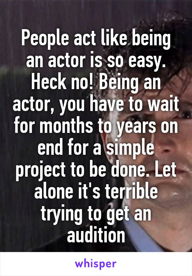 People act like being an actor is so easy. Heck no! Being an actor, you have to wait for months to years on end for a simple project to be done. Let alone it's terrible trying to get an audition