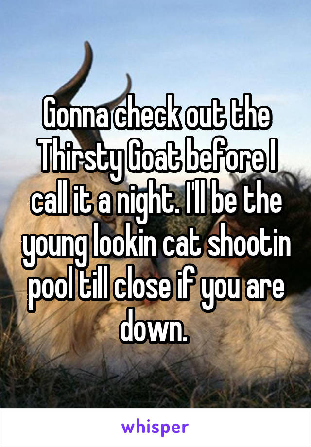 Gonna check out the Thirsty Goat before I call it a night. I'll be the young lookin cat shootin pool till close if you are down.