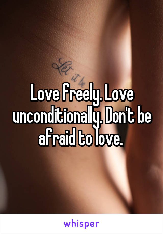 Love freely. Love unconditionally. Don't be afraid to love.