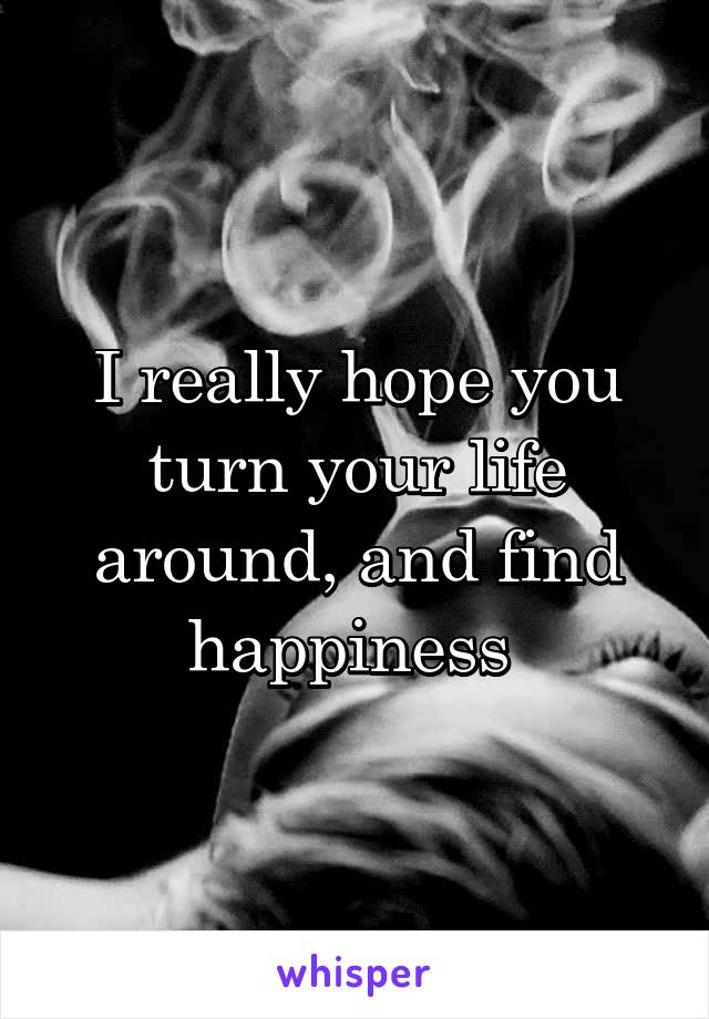 I really hope you turn your life around, and find happiness