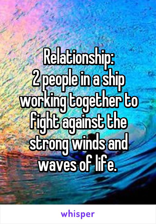Relationship: 2 people in a ship working together to fight against the strong winds and waves of life.