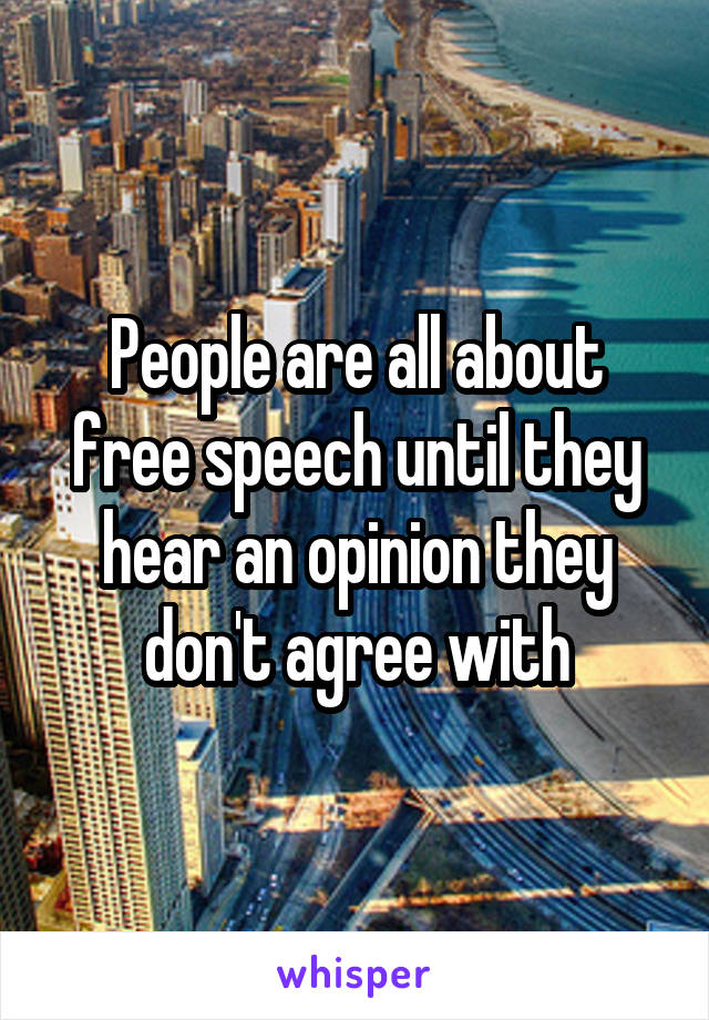 People are all about free speech until they hear an opinion they don't agree with