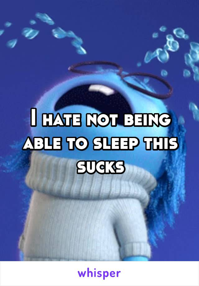 I hate not being able to sleep this sucks
