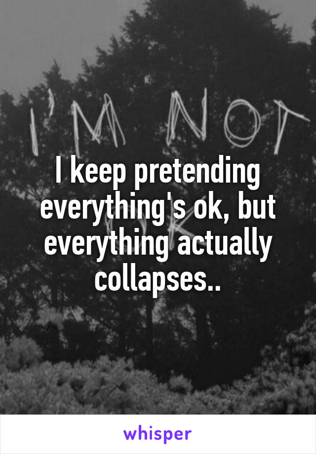 I keep pretending everything's ok, but everything actually collapses..