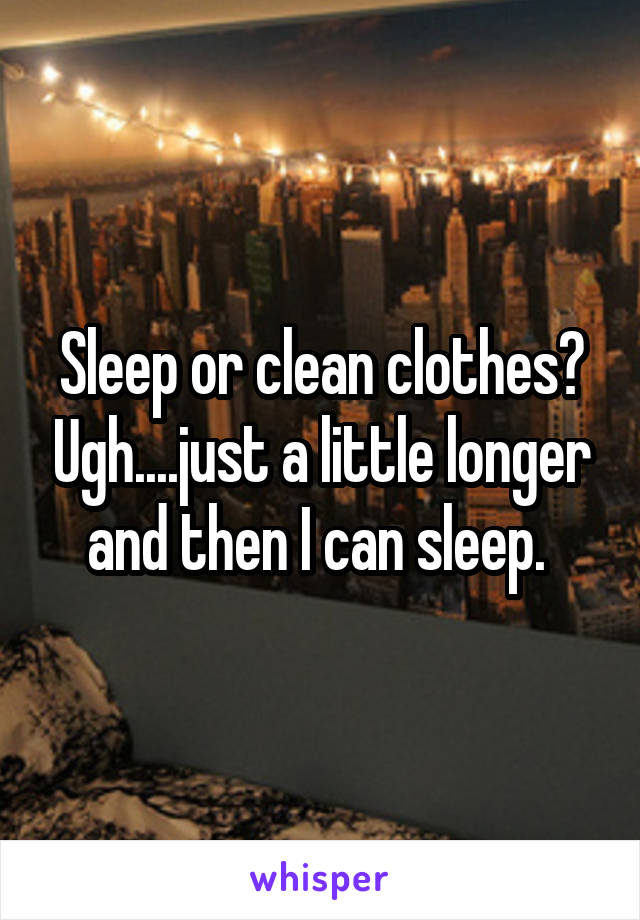 Sleep or clean clothes? Ugh....just a little longer and then I can sleep.