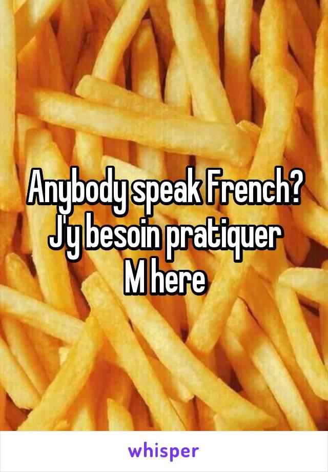 Anybody speak French? J'y besoin pratiquer M here