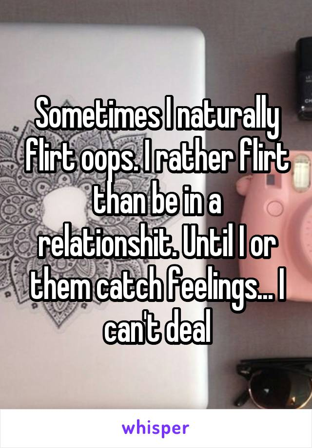 Sometimes I naturally flirt oops. I rather flirt than be in a relationshit. Until I or them catch feelings... I can't deal