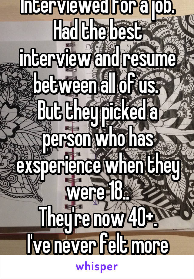 Interviewed for a job. Had the best interview and resume between all of us.  But they picked a person who has exsperience when they were 18.. They're now 40+. I've never felt more awful and upset.