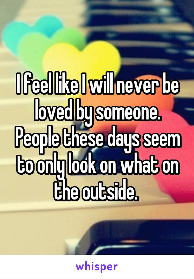 I feel like I will never be loved by someone. People these days seem to only look on what on the outside.