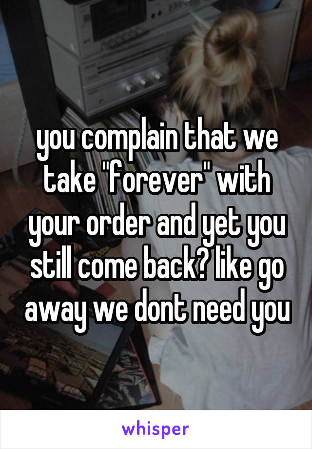 """you complain that we take """"forever"""" with your order and yet you still come back? like go away we dont need you"""