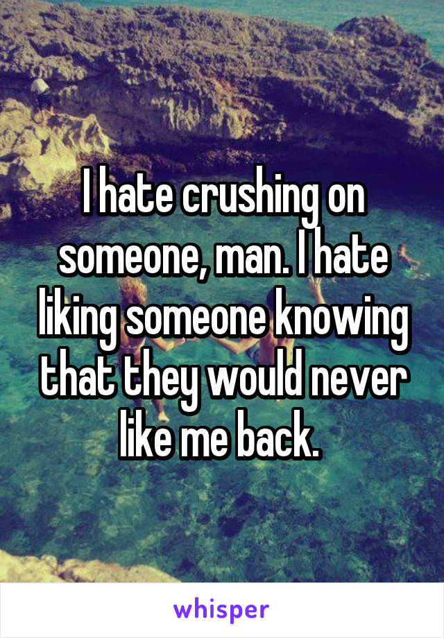 I hate crushing on someone, man. I hate liking someone knowing that they would never like me back.