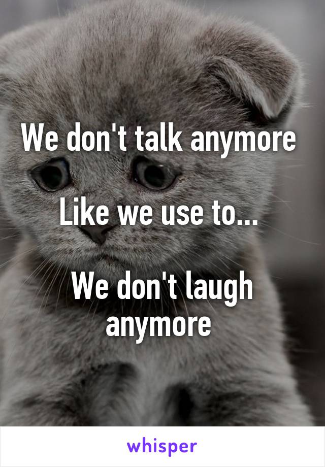 We don't talk anymore   Like we use to...   We don't laugh anymore