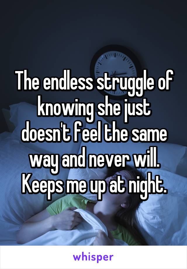 The endless struggle of knowing she just doesn't feel the same way and never will. Keeps me up at night.