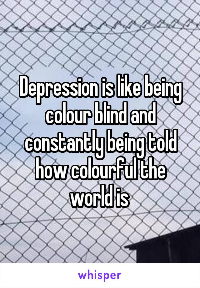 Depression is like being colour blind and constantly being told how colourful the world is