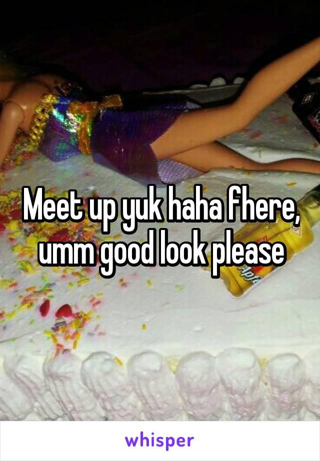 Meet up yuk haha fhere, umm good look please