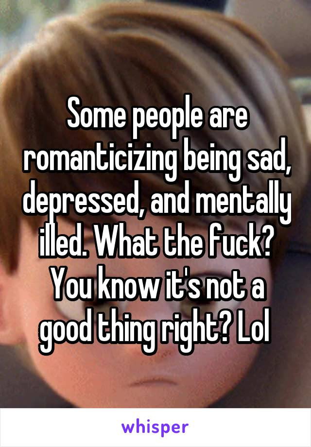 Some people are romanticizing being sad, depressed, and mentally illed. What the fuck? You know it's not a good thing right? Lol