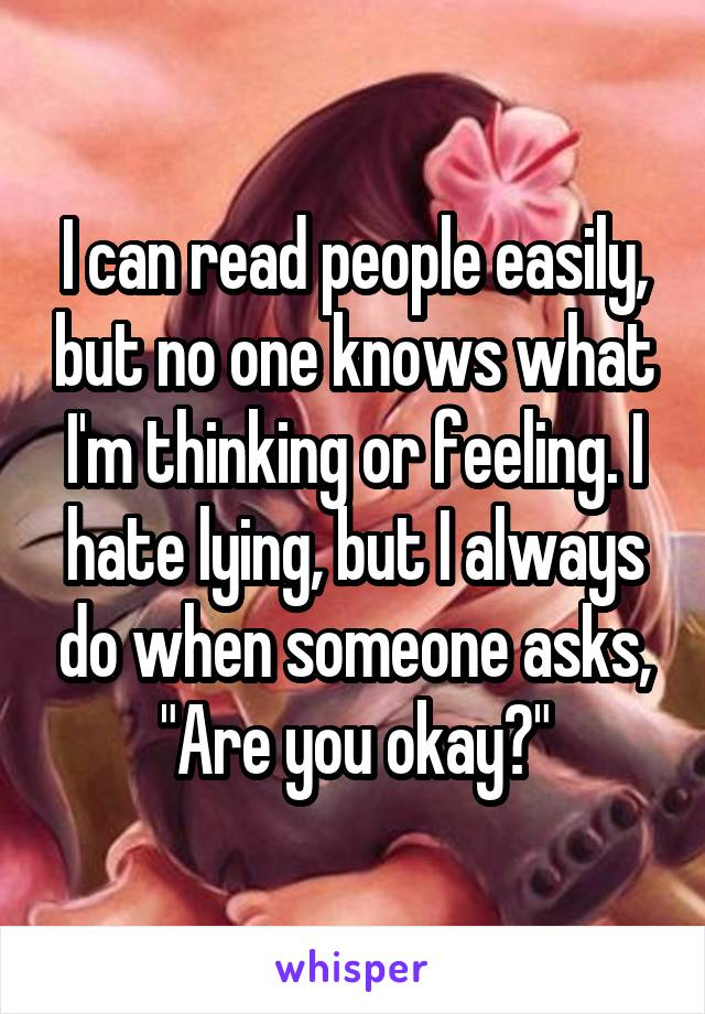 """I can read people easily, but no one knows what I'm thinking or feeling. I hate lying, but I always do when someone asks, """"Are you okay?"""""""