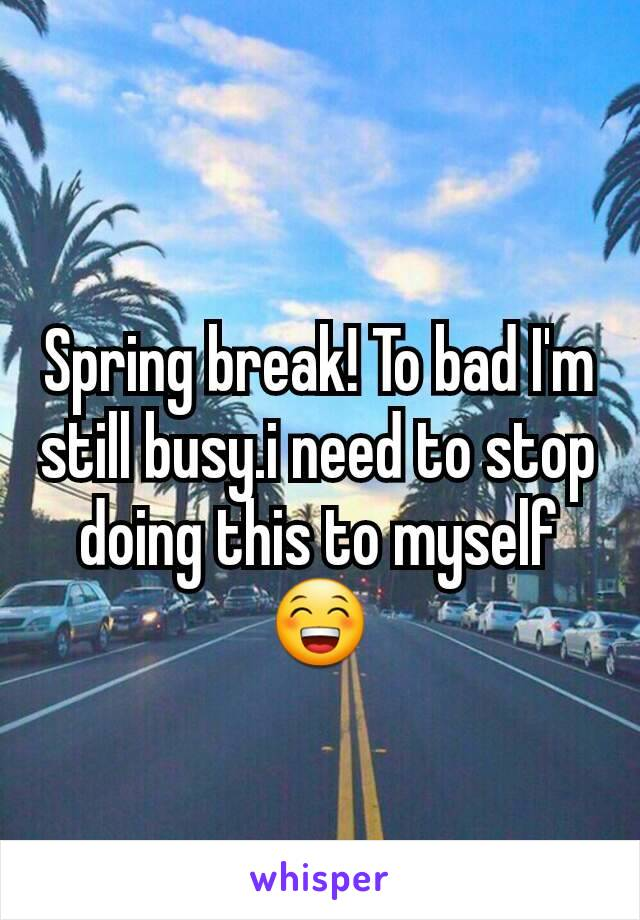 Spring break! To bad I'm still busy.i need to stop doing this to myself😁