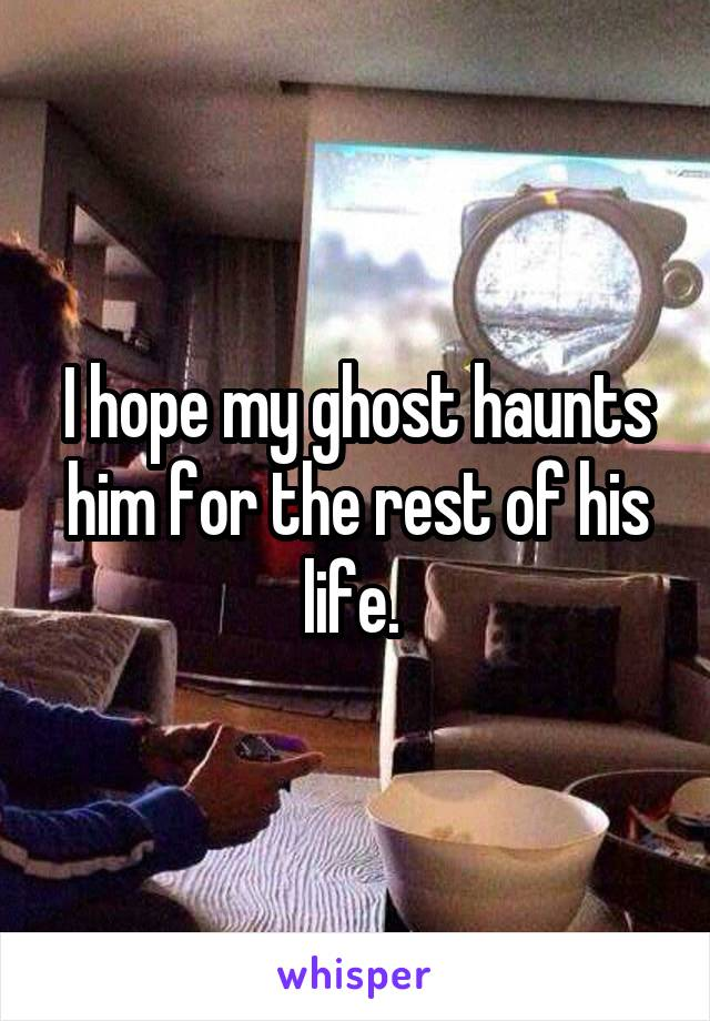 I hope my ghost haunts him for the rest of his life.