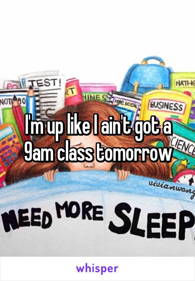 I'm up like I ain't got a 9am class tomorrow