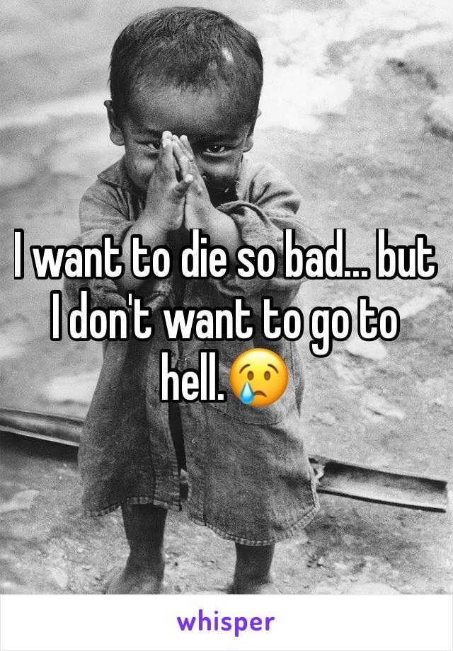 I want to die so bad... but I don't want to go to hell.😢