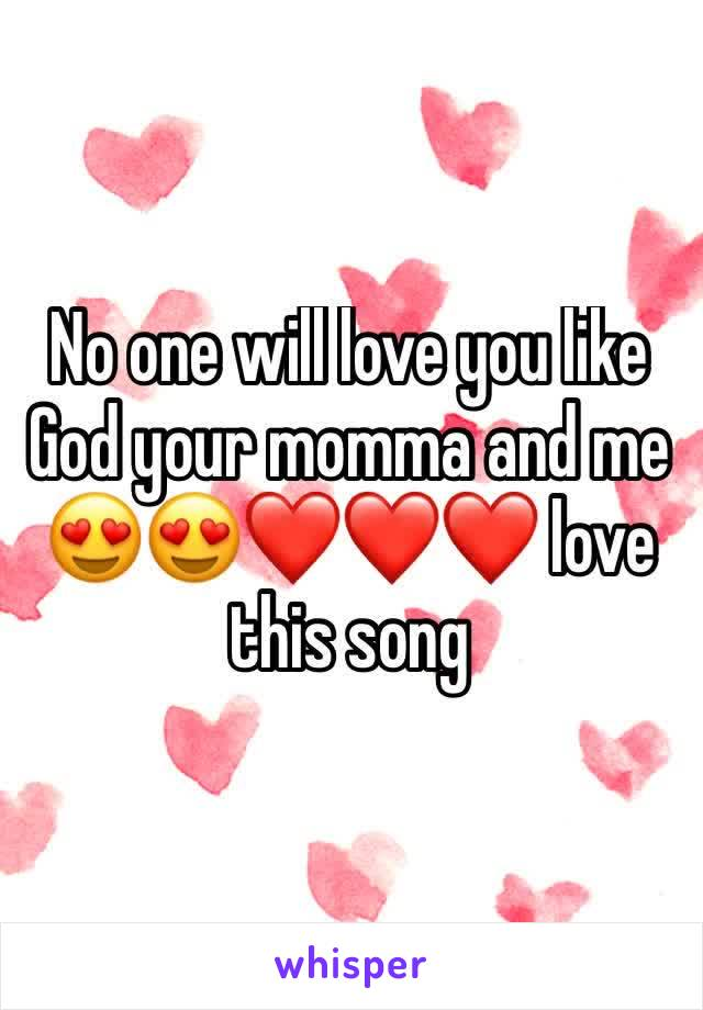 No one will love you like God your momma and me 😍😍❤️❤️❤️ love this song
