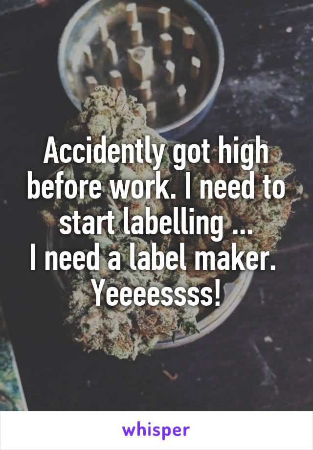 Accidently got high before work. I need to start labelling ... I need a label maker.  Yeeeessss!