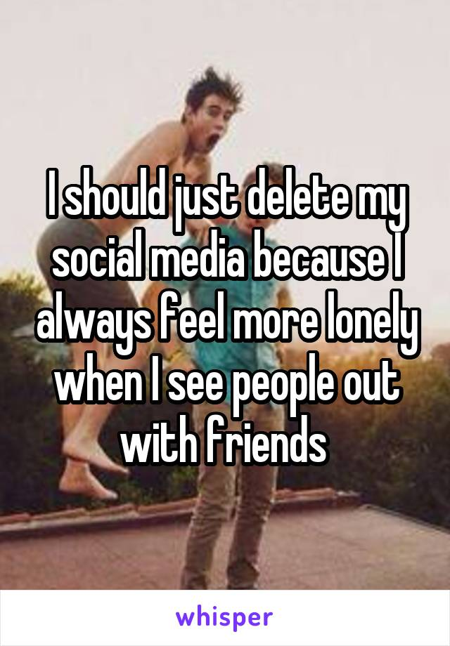 I should just delete my social media because I always feel more lonely when I see people out with friends