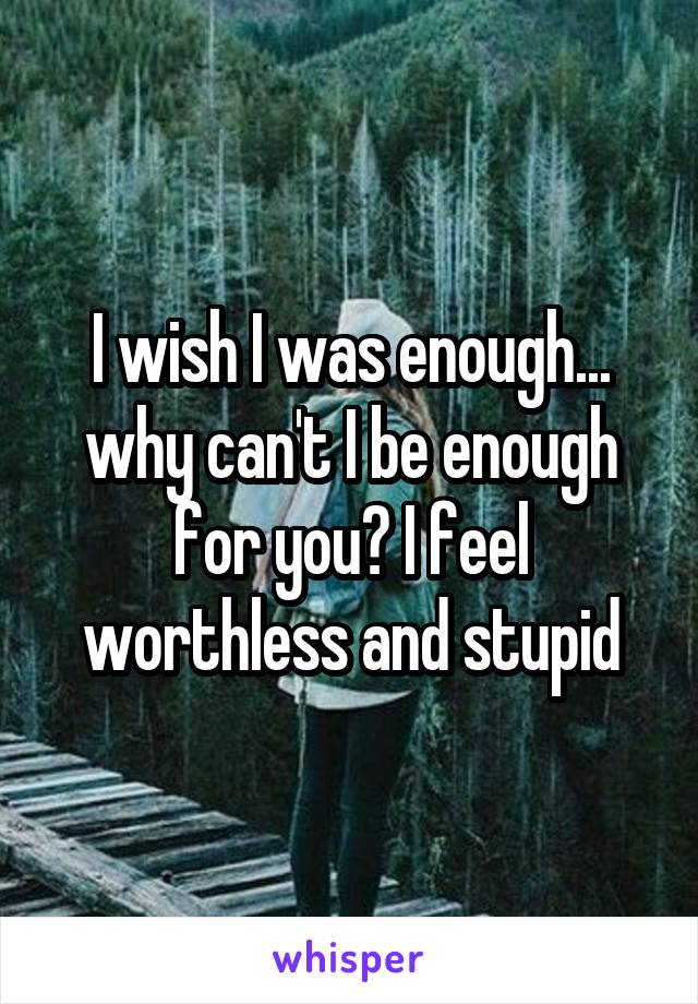 I wish I was enough... why can't I be enough for you? I feel worthless and stupid