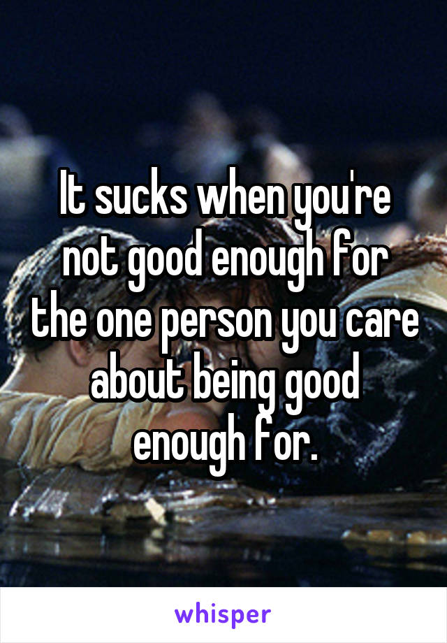 It sucks when you're not good enough for the one person you care about being good enough for.