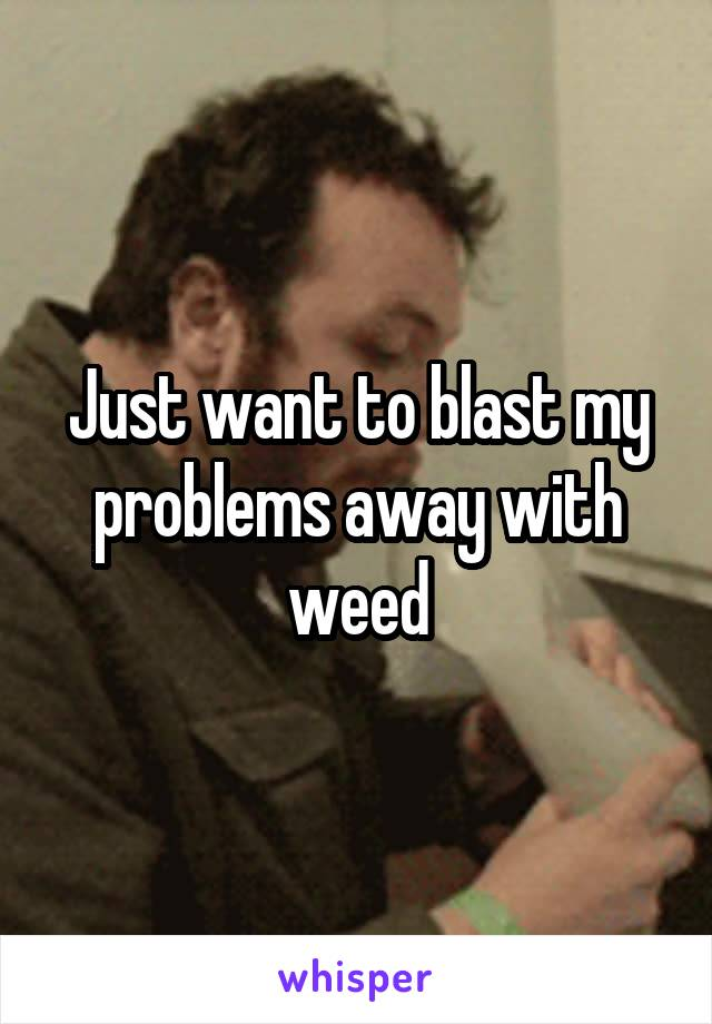Just want to blast my problems away with weed