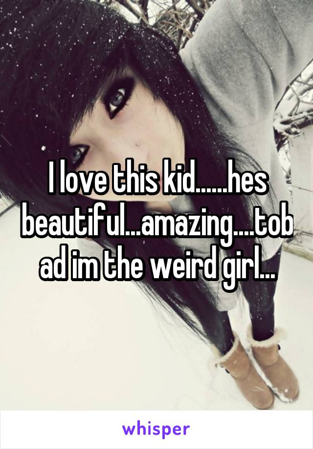 I love this kid......hes beautiful...amazing....tobad im the weird girl...