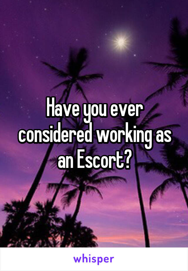 Have you ever considered working as an Escort?