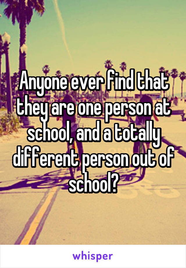 Anyone ever find that they are one person at school, and a totally different person out of school?