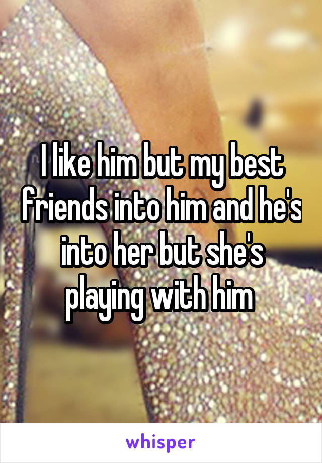 I like him but my best friends into him and he's into her but she's playing with him