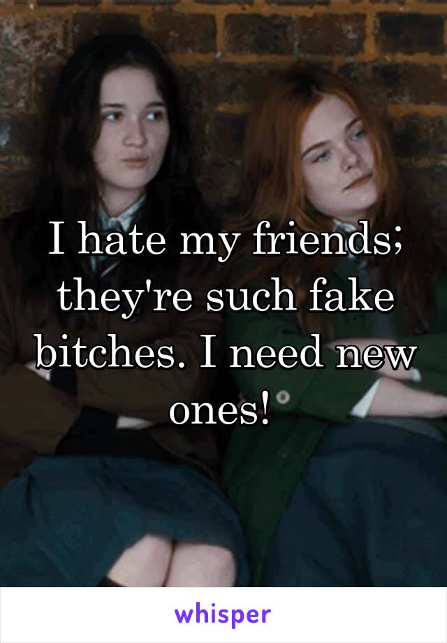 I hate my friends; they're such fake bitches. I need new ones!
