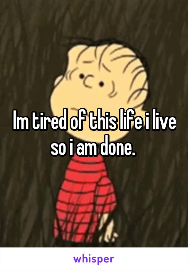 Im tired of this life i live so i am done.