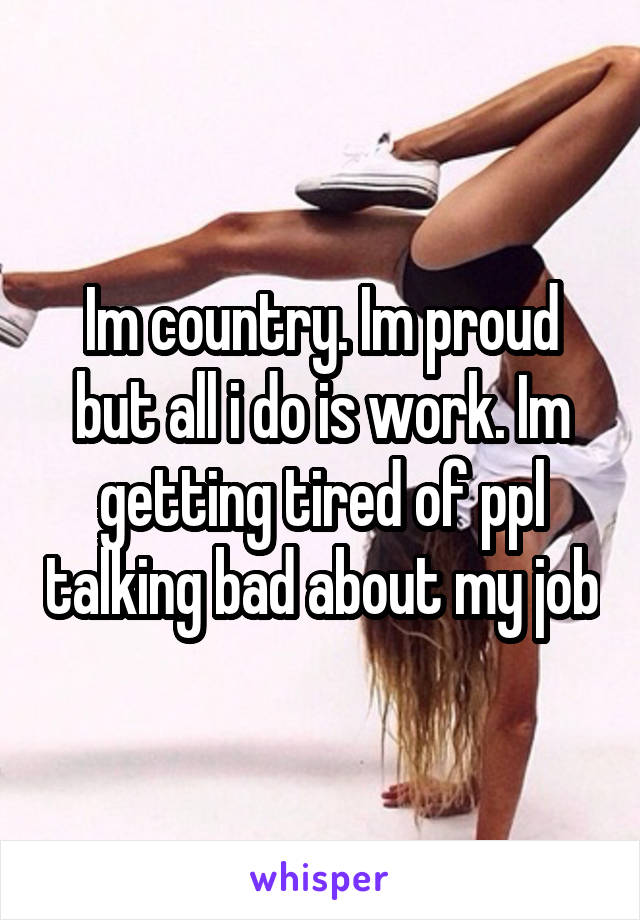 Im country. Im proud but all i do is work. Im getting tired of ppl talking bad about my job