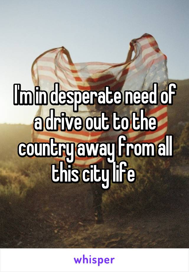 I'm in desperate need of a drive out to the country away from all this city life