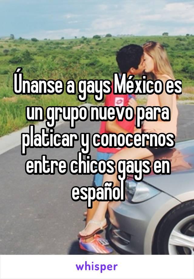 Únanse a gays México es un grupo nuevo para platicar y conocernos entre chicos gays en español